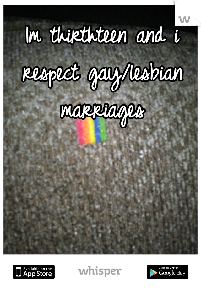 Im thirthteen and i respect gay/lesbian marriages