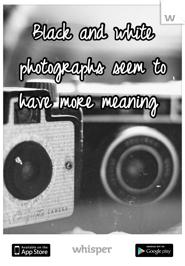 Black and white photographs seem to have more meaning