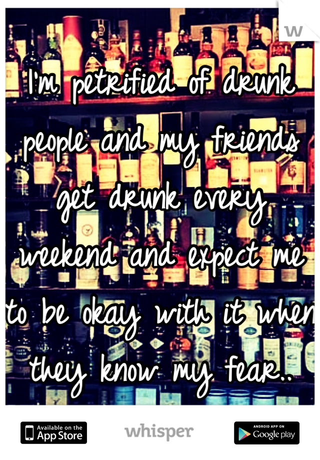 I'm petrified of drunk people and my friends get drunk every weekend and expect me to be okay with it when they know my fear..