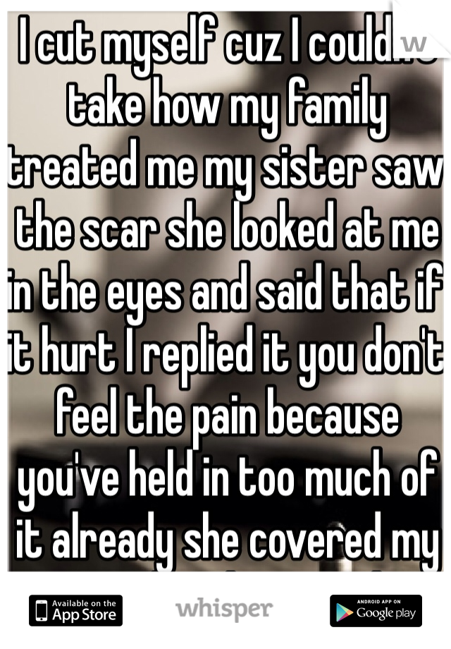 I cut myself cuz I couldn't take how my family treated me my sister saw the scar she looked at me in the eyes and said that if it hurt I replied it you don't feel the pain because you've held in too much of it already she covered my scar and said crying I love you