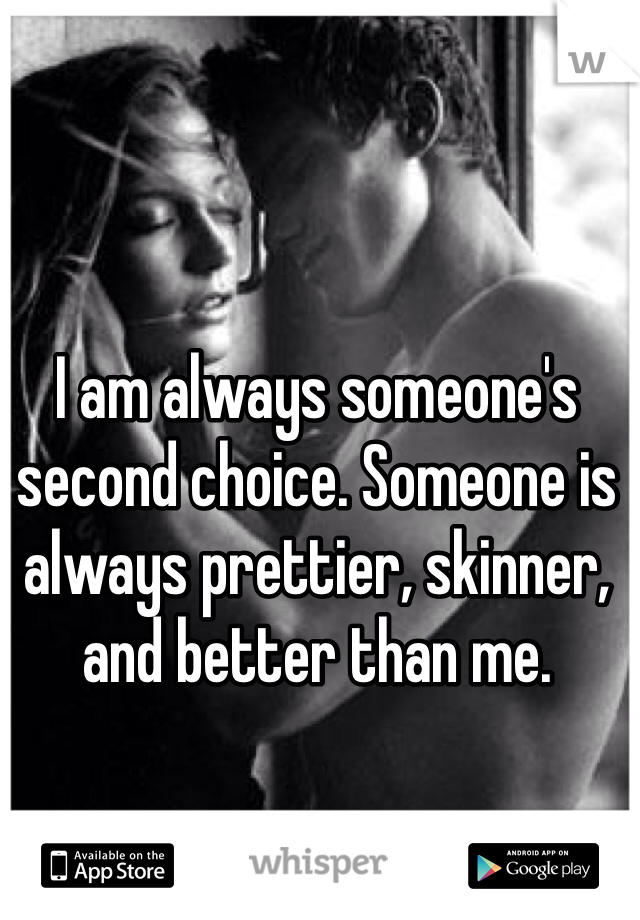I am always someone's second choice. Someone is always prettier, skinner, and better than me.