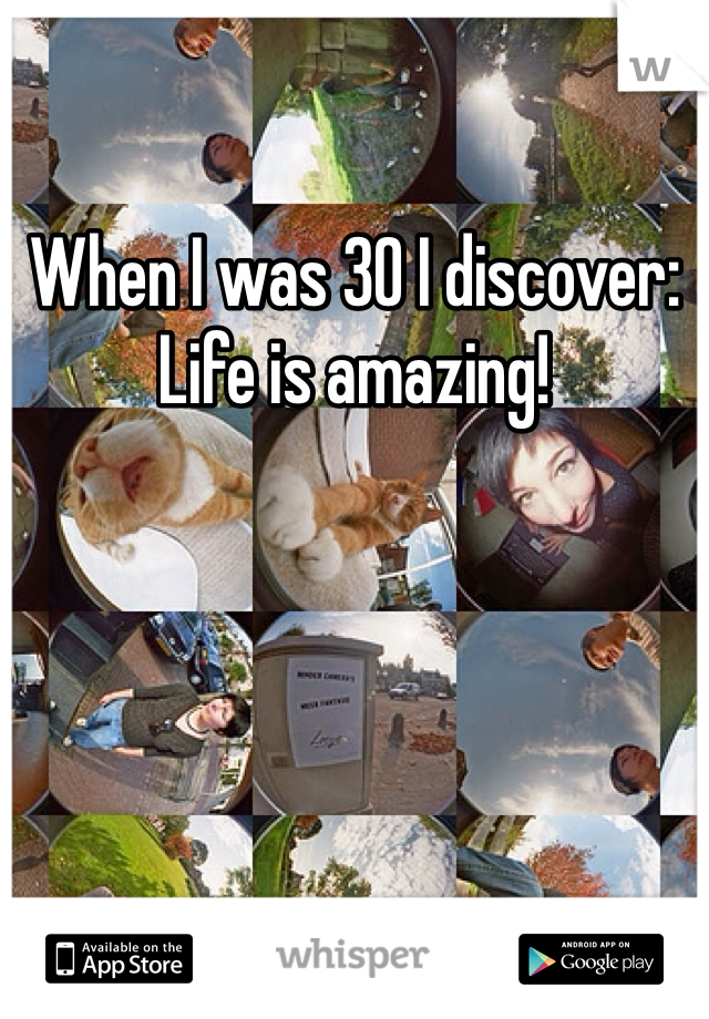 When I was 30 I discover: Life is amazing!