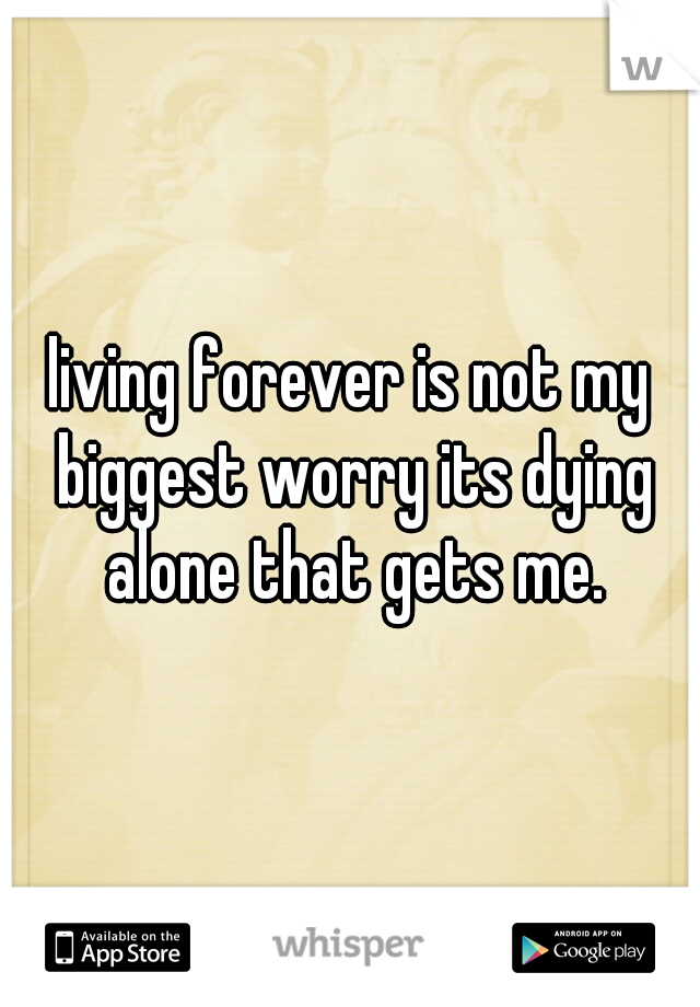 living forever is not my biggest worry its dying alone that gets me.