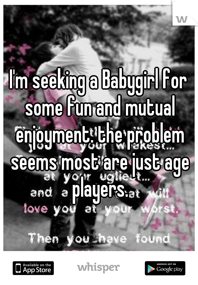 I'm seeking a Babygirl for some fun and mutual enjoyment. the problem seems most are just age players.