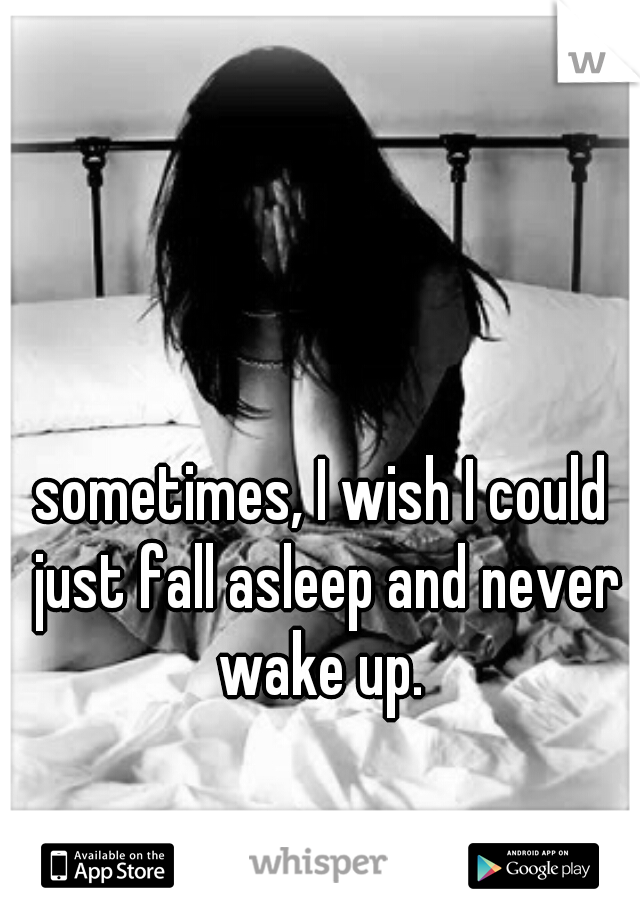 sometimes, I wish I could just fall asleep and never wake up.