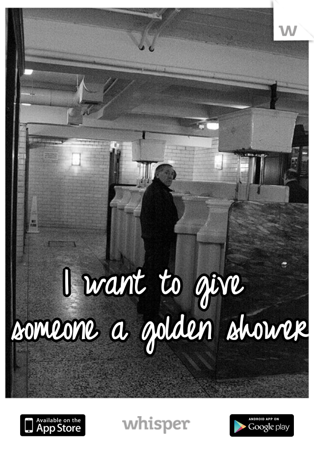 I want to give  someone a golden shower