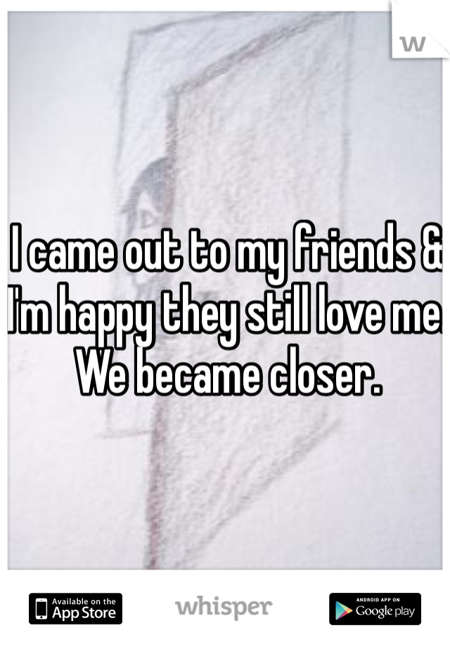 I came out to my friends & I'm happy they still love me. We became closer.
