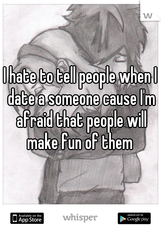 I hate to tell people when I date a someone cause I'm afraid that people will make fun of them
