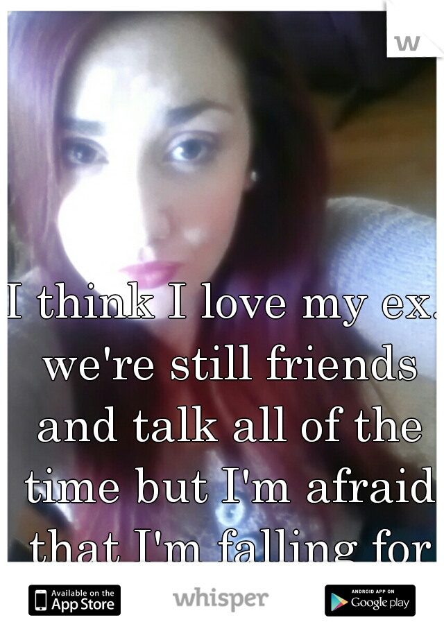 I think I love my ex. we're still friends and talk all of the time but I'm afraid that I'm falling for him.