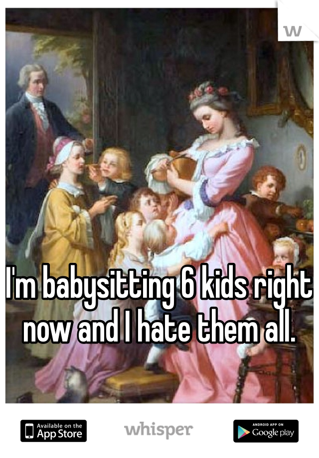I'm babysitting 6 kids right now and I hate them all.
