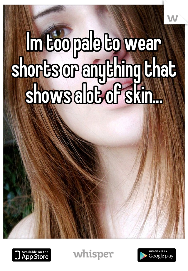Im too pale to wear shorts or anything that shows alot of skin...