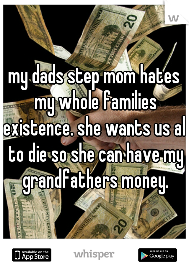 my dads step mom hates my whole families existence. she wants us all to die so she can have my grandfathers money.