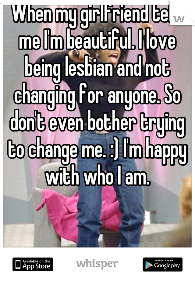 When my girlfriend tells me I'm beautiful. I love being lesbian and not changing for anyone. So don't even bother trying to change me. :) I'm happy with who I am.