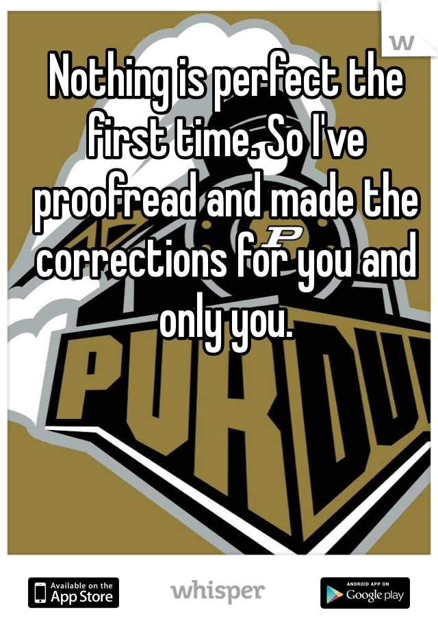 Nothing is perfect the first time. So I've proofread and made the corrections for you and only you.
