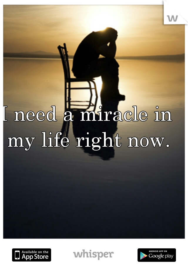 I need a miracle in my life right now.
