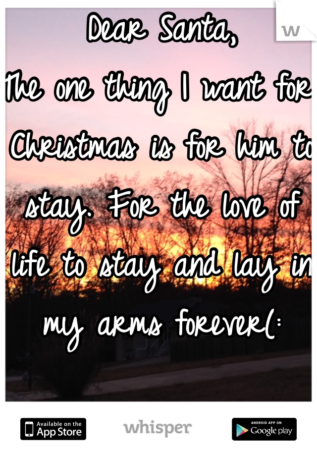 Dear Santa, The one thing I want for Christmas is for him to stay. For the love of life to stay and lay in my arms forever(: