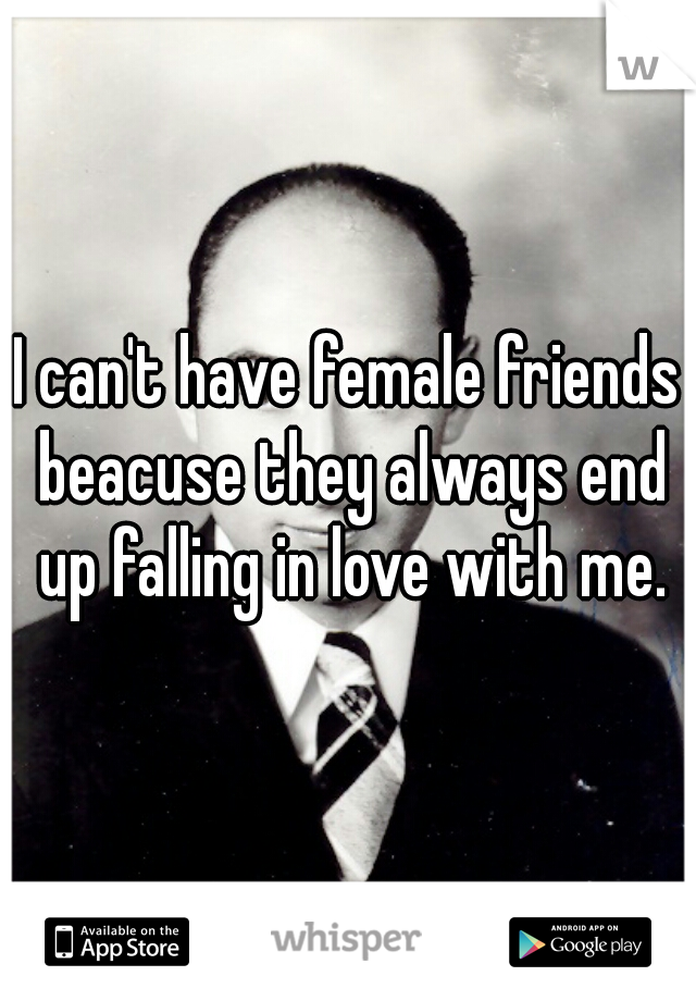 I can't have female friends beacuse they always end up falling in love with me.