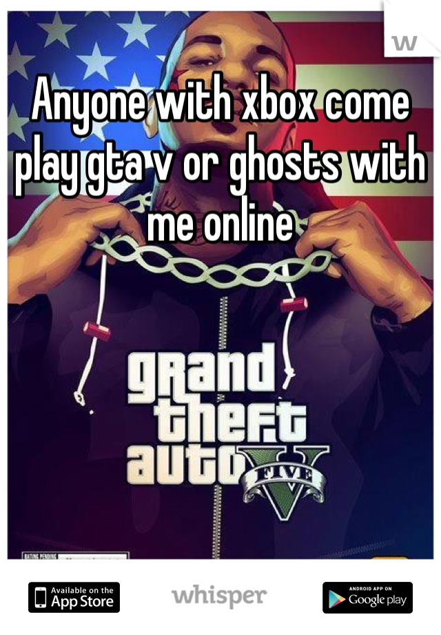 Anyone with xbox come play gta v or ghosts with me online