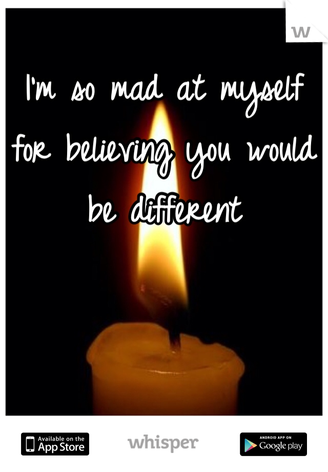 I'm so mad at myself for believing you would be different
