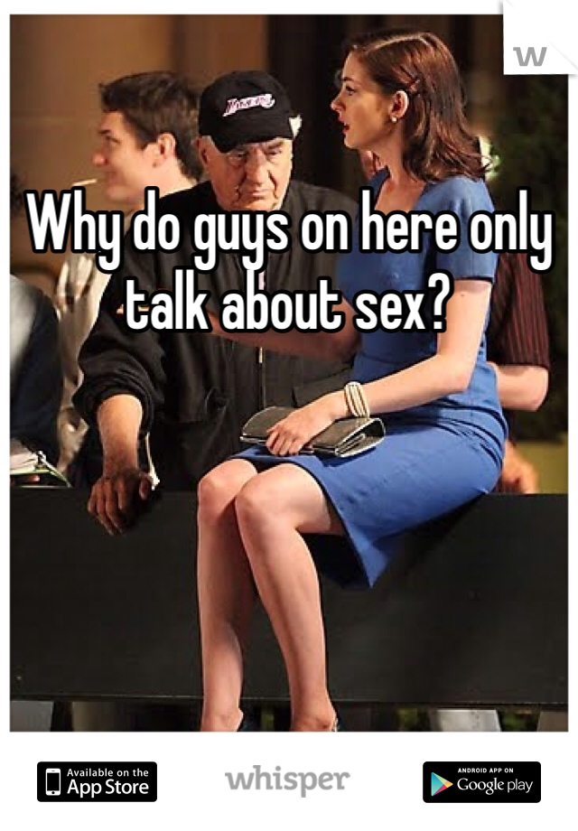 Why do guys on here only talk about sex?