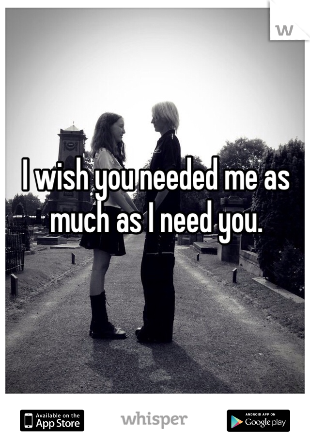 I wish you needed me as much as I need you.