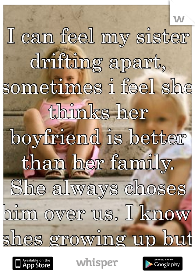 I can feel my sister drifting apart, sometimes i feel she thinks her boyfriend is better than her family. She always choses him over us. I know shes growing up but it hurts