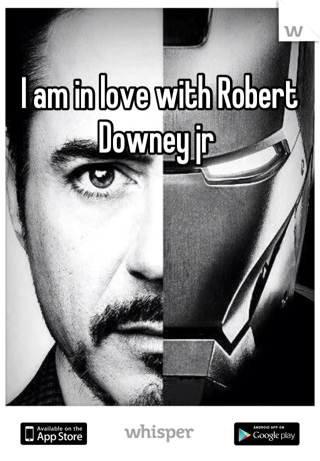 I am in love with Robert Downey jr