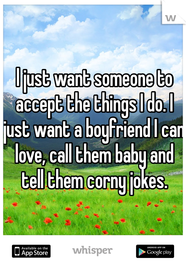 I just want someone to accept the things I do. I just want a boyfriend I can love, call them baby and tell them corny jokes.