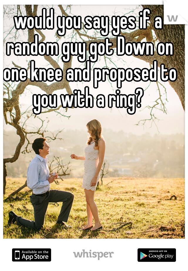 would you say yes if a random guy got Down on one knee and proposed to you with a ring?