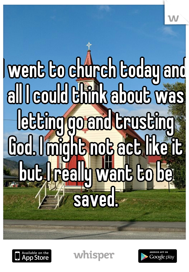 I went to church today and all I could think about was letting go and trusting God. I might not act like it but I really want to be saved.