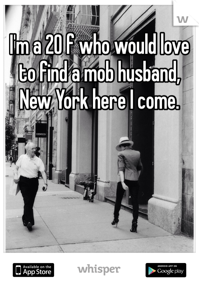 I'm a 20 f who would love to find a mob husband, New York here I come.