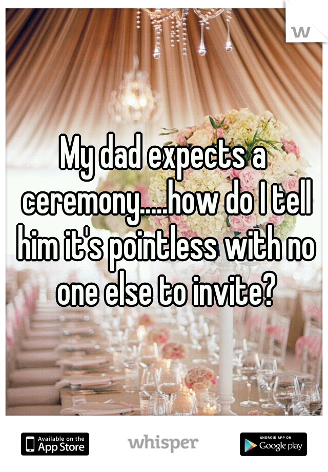 My dad expects a ceremony.....how do I tell him it's pointless with no one else to invite?