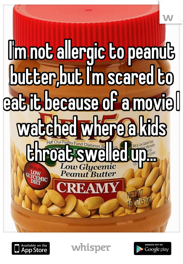 I'm not allergic to peanut butter,but I'm scared to eat it because of a movie I watched where a kids throat swelled up...
