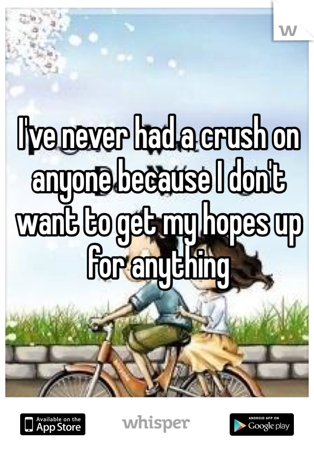 I've never had a crush on anyone because I don't want to get my hopes up for anything