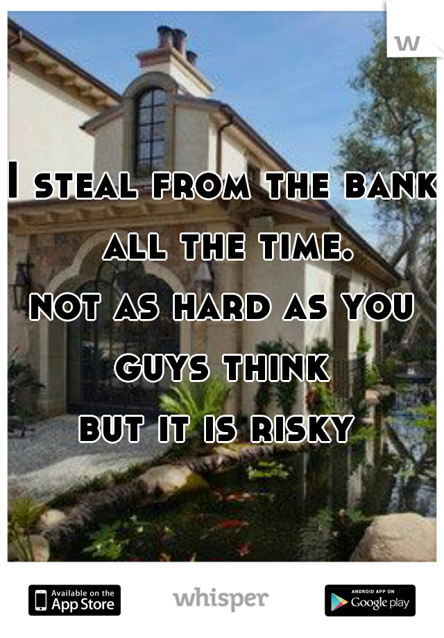 I steal from the bank all the time. not as hard as you guys think  but it is risky