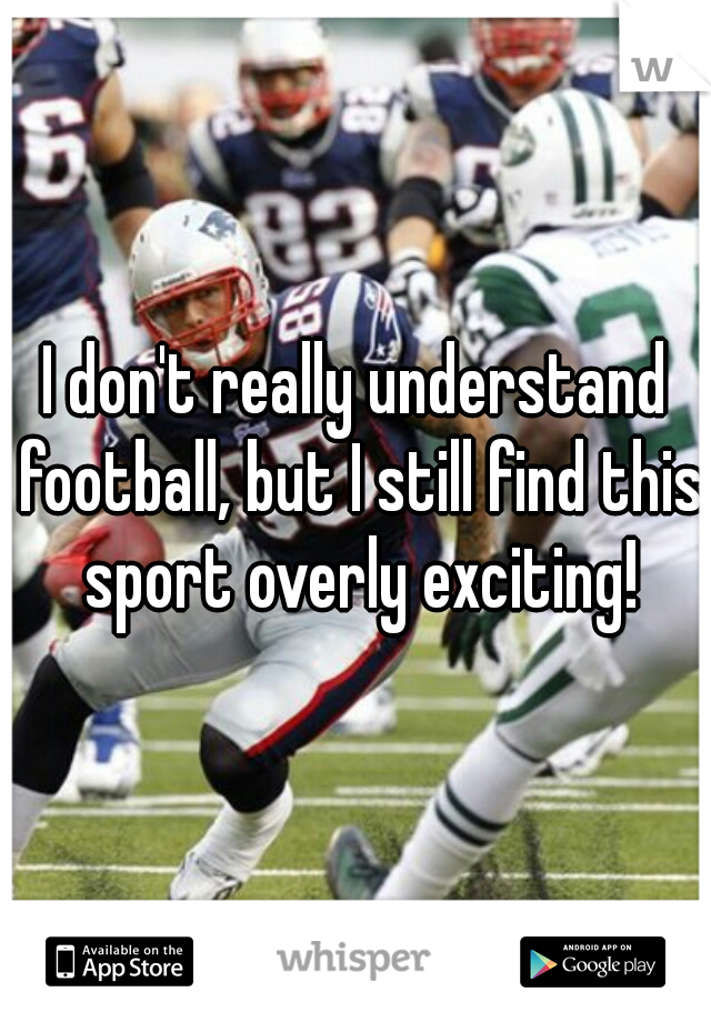 I don't really understand football, but I still find this sport overly exciting!