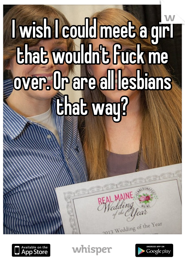 I wish I could meet a girl that wouldn't fuck me over. Or are all lesbians that way?