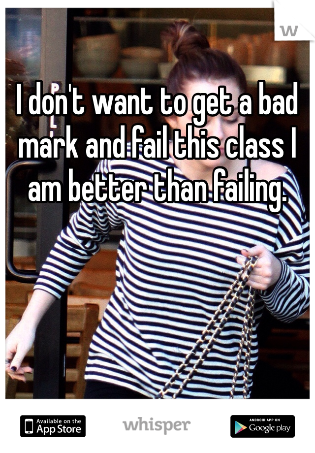 I don't want to get a bad mark and fail this class I am better than failing.