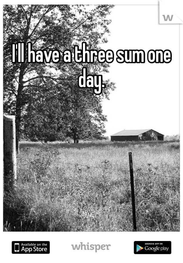 I'll have a three sum one day.