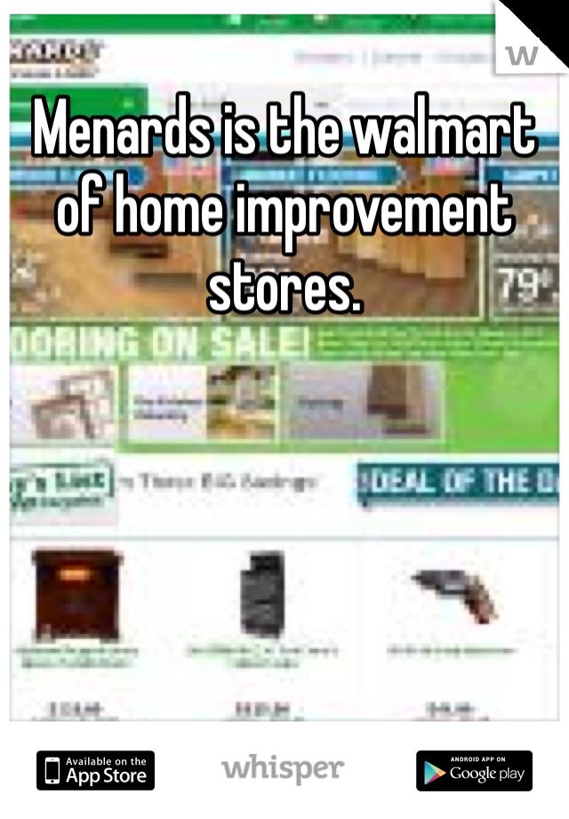 Menards is the walmart of home improvement stores.