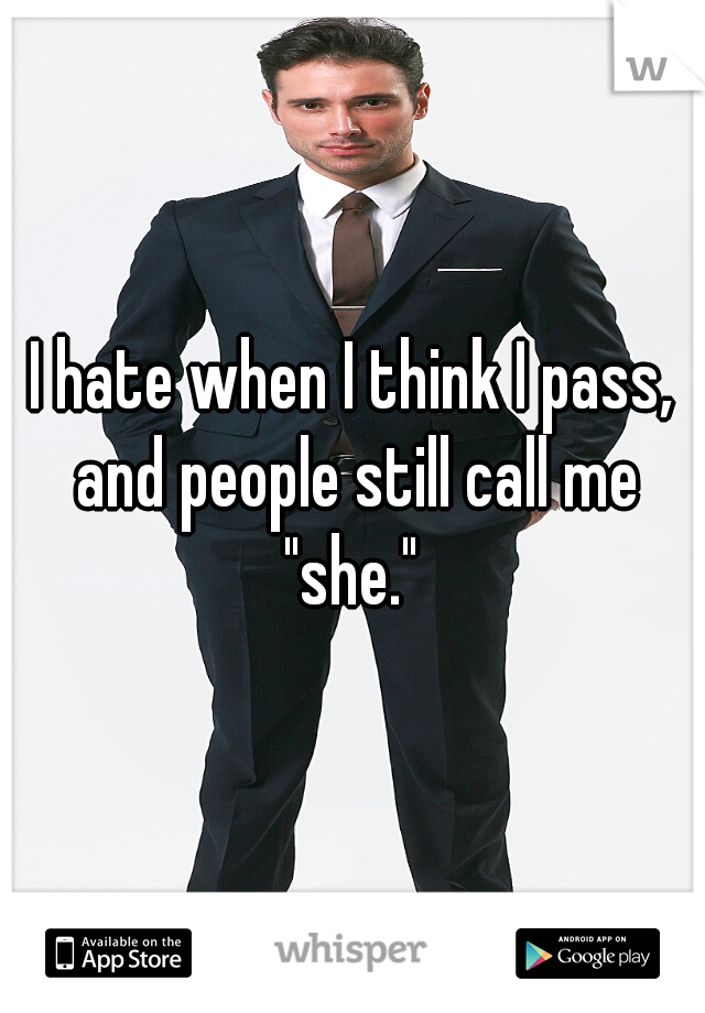 """I hate when I think I pass, and people still call me """"she."""""""
