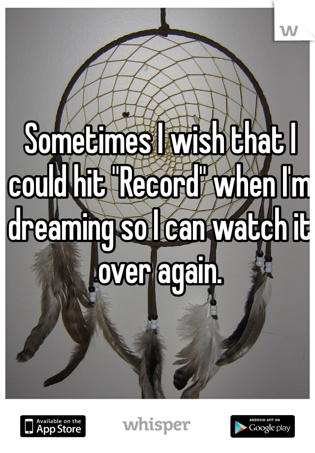 "Sometimes I wish that I could hit ""Record"" when I'm dreaming so I can watch it over again."