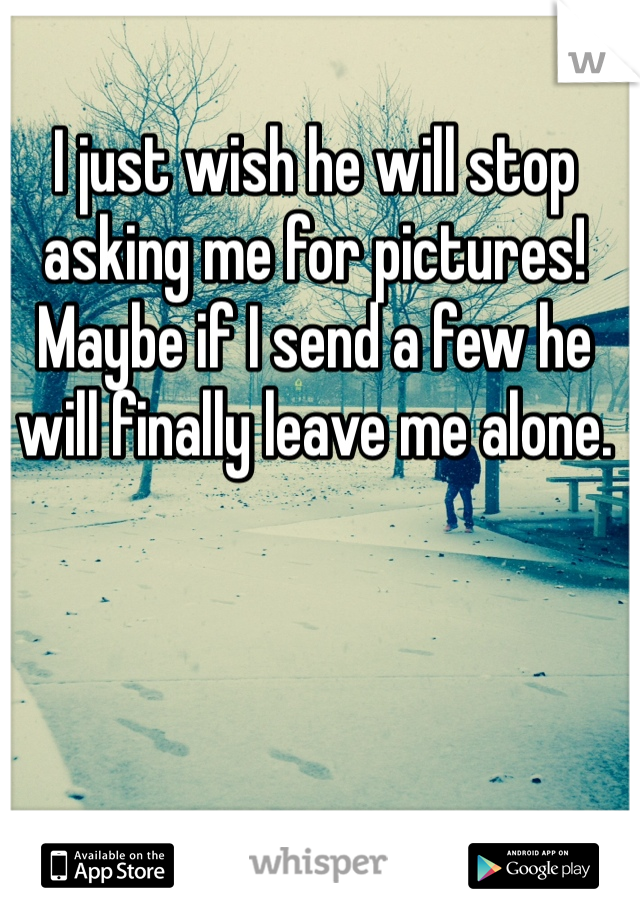 I just wish he will stop asking me for pictures! Maybe if I send a few he will finally leave me alone.