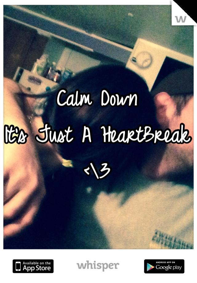 Calm Down  It's Just A HeartBreak <\3