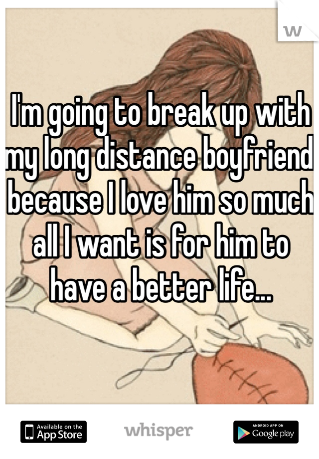 I'm going to break up with my long distance boyfriend because I love him so much all I want is for him to have a better life...