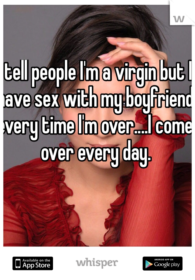 I tell people I'm a virgin but I have sex with my boyfriend every time I'm over....I come over every day.