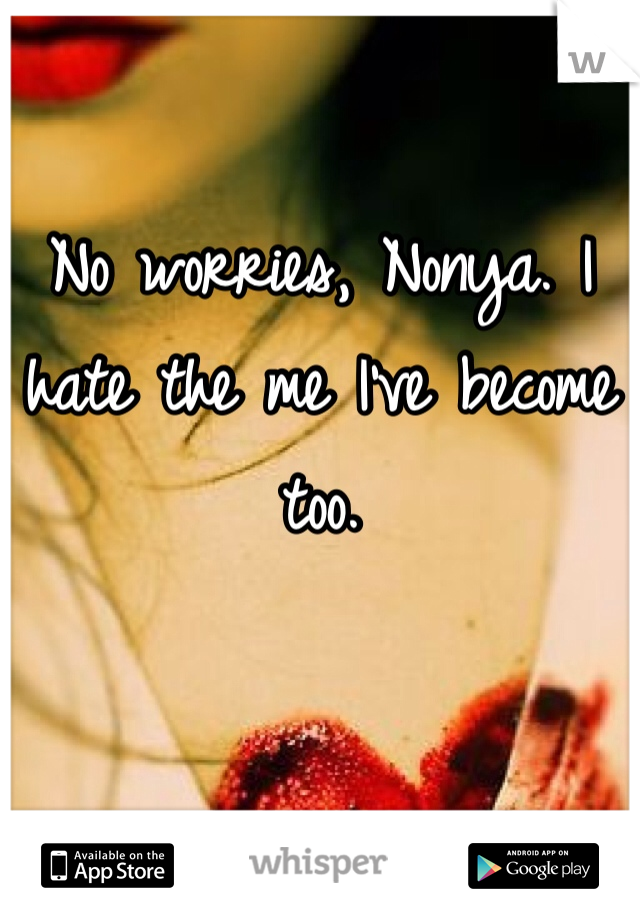 No worries, Nonya. I hate the me I've become too.