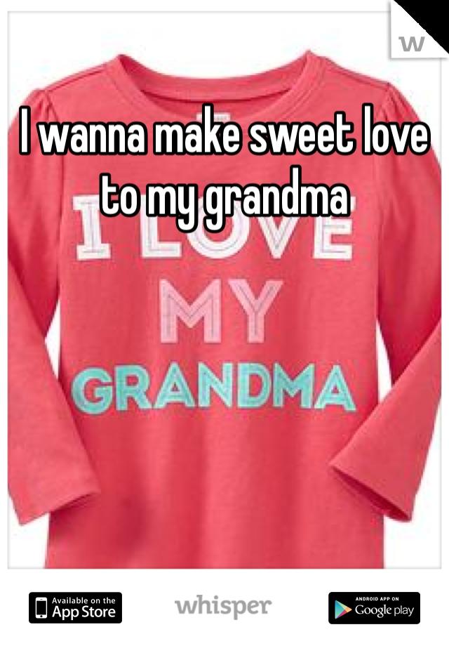 I wanna make sweet love to my grandma