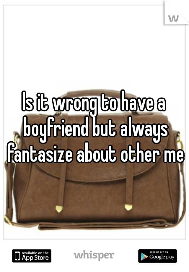 Is it wrong to have a boyfriend but always fantasize about other men