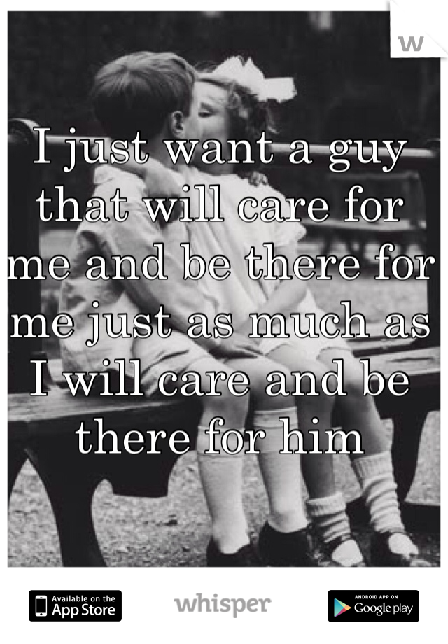 I just want a guy that will care for  me and be there for  me just as much as  I will care and be there for him